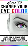 How To Change Your Eye Color: Learn How To Change Your Eye Color...